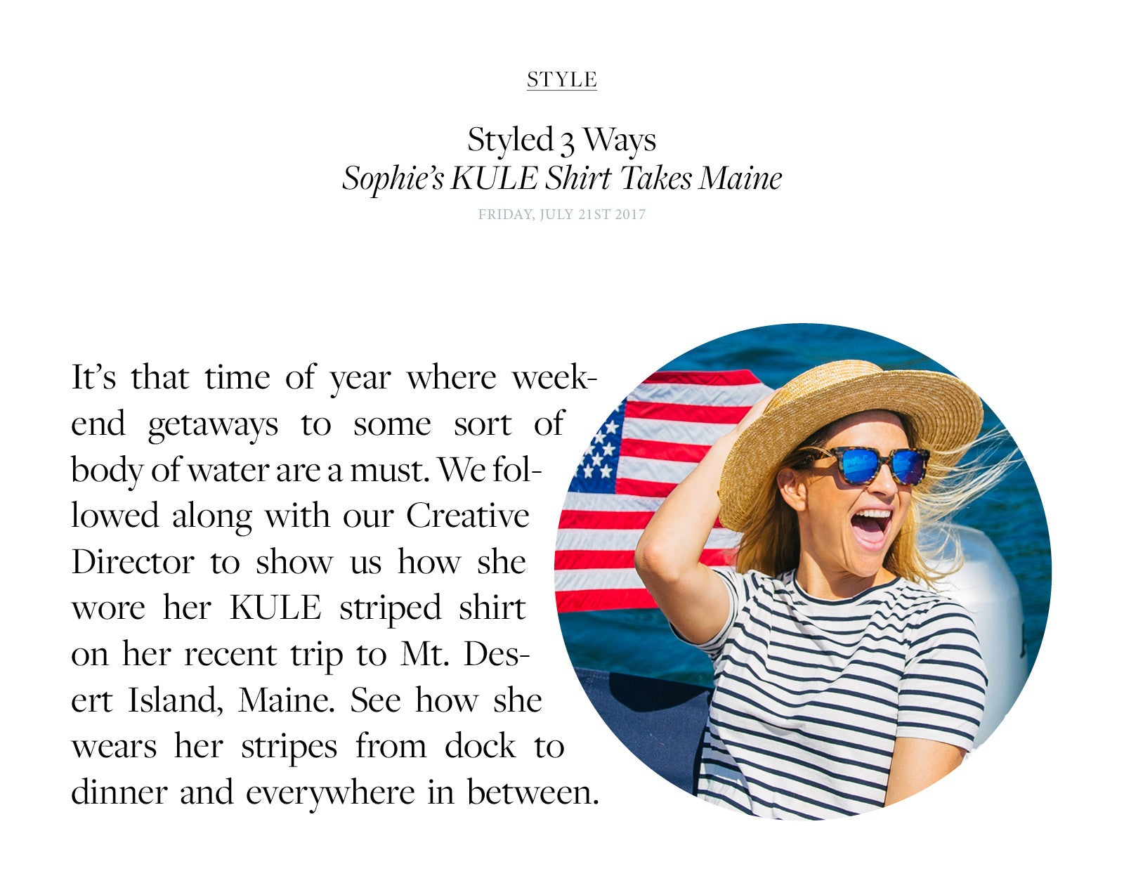 It's that time of year where weekend getaways to some sort of body of water are a must. We followed along with our Creative Director to show us how she wore her KULE striped shirt on her recent trip to Mt. Desert Island, Maine. See how she wears her stripes from dock to dinner and everywhere in between.
