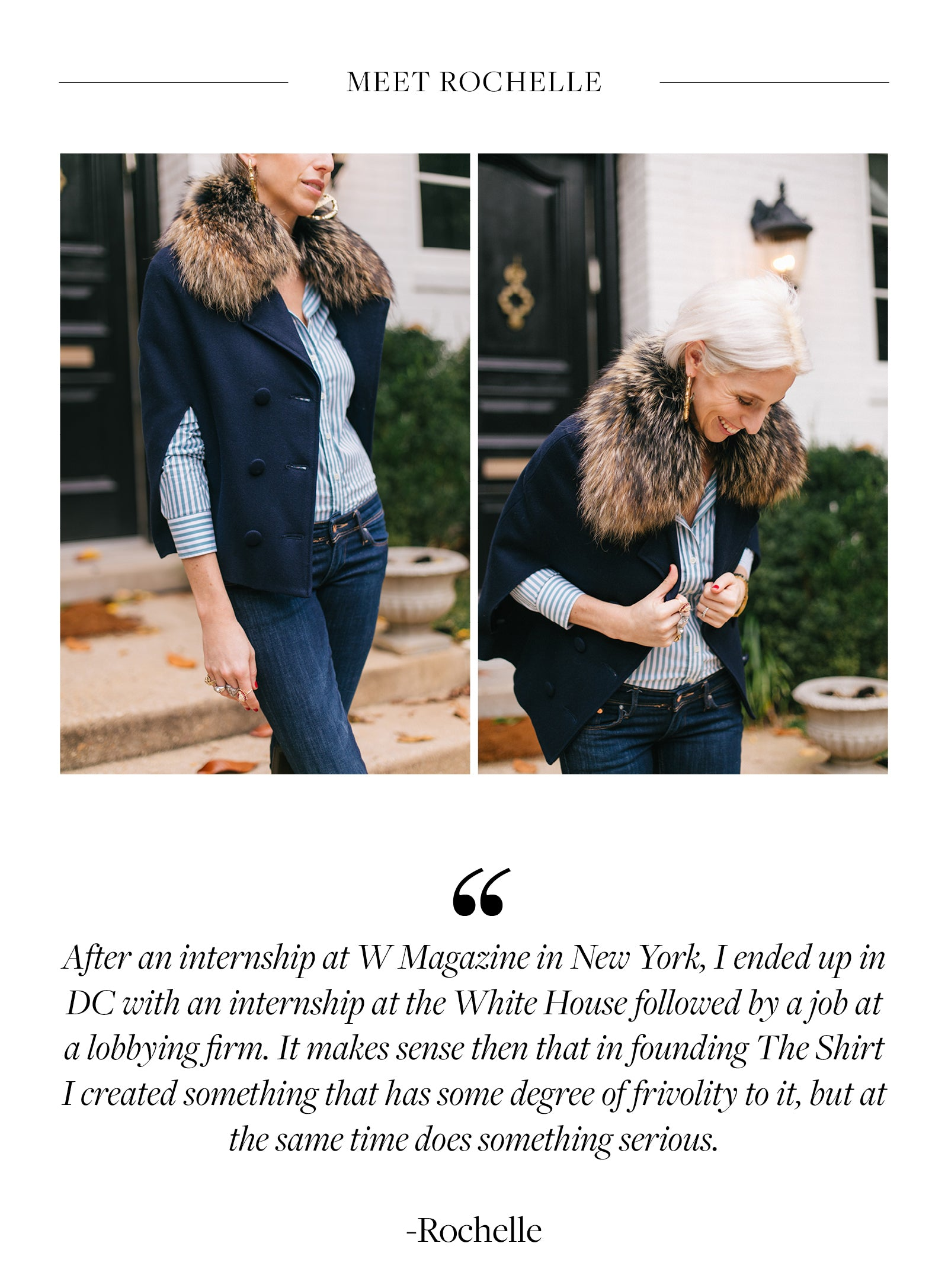 After an internship at W Magazine in New York, I ended up in DC with an internship at the White House followed by a job at a lobbying firm. It makes sense then that in founding The Shirt I created something that has some degree of frivolity to it, but at the same time does something serious.  -Rochelle