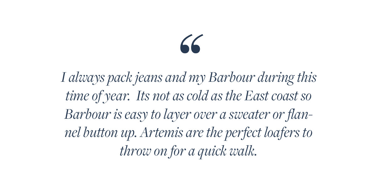I always pack jeans and my Barbour during this time of year.  Its not as cold as the East coast so Barbour is easy to layer over a sweater or flannel button up. Artemis are the perfect loafers to throw on for a quick walk.