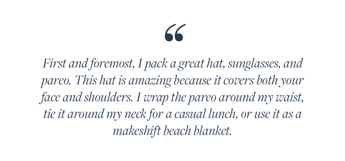 First and foremost, I pack a great hat, sunglasses, and pareo. This hat is amazing because it covers both your face and shoulders. I wrap the pareo around my waist, tie it around my neck for a casual lunch, or use it as a makeshift beach blanket.