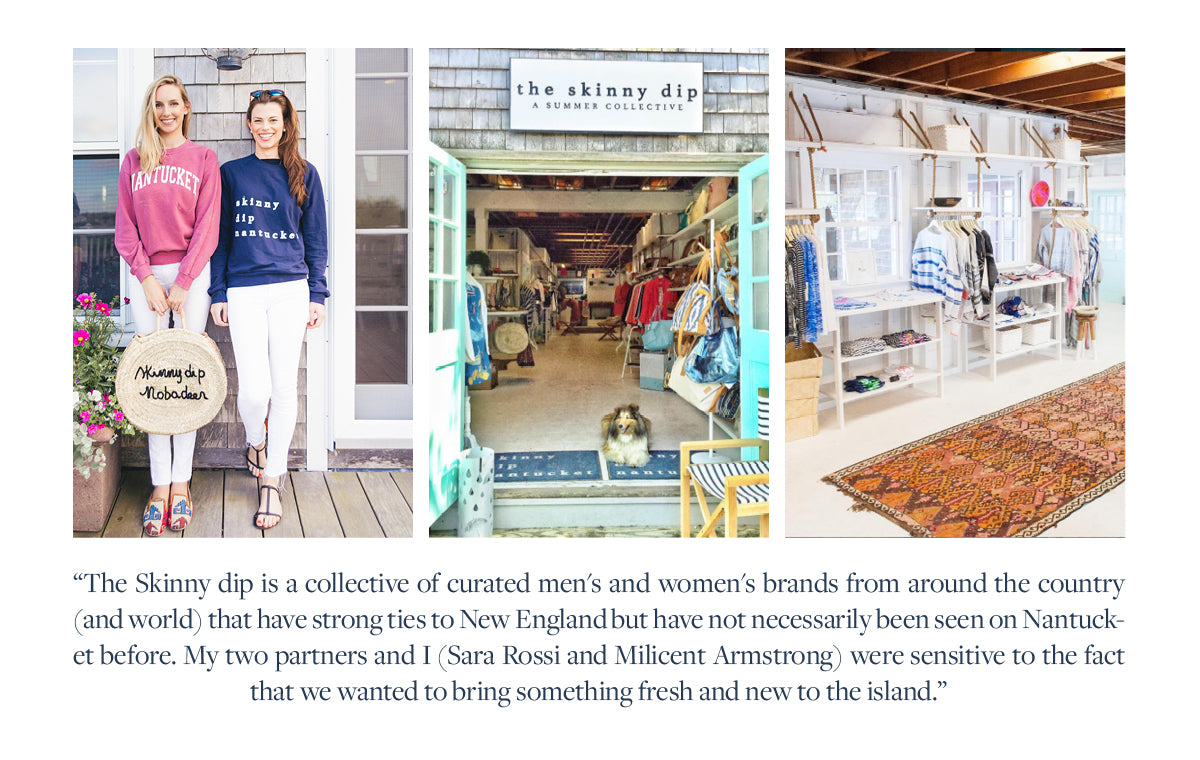 The Skinny dip is a collective of curated men's and women's brands from around the country (and world) that have strong ties to New England but have not necessarily been seen on Nantucket before. My two partners and I (Sara Rossi and Milicent Armstrong) were sensitive to the fact that we wanted to bring something fresh and new to the island.