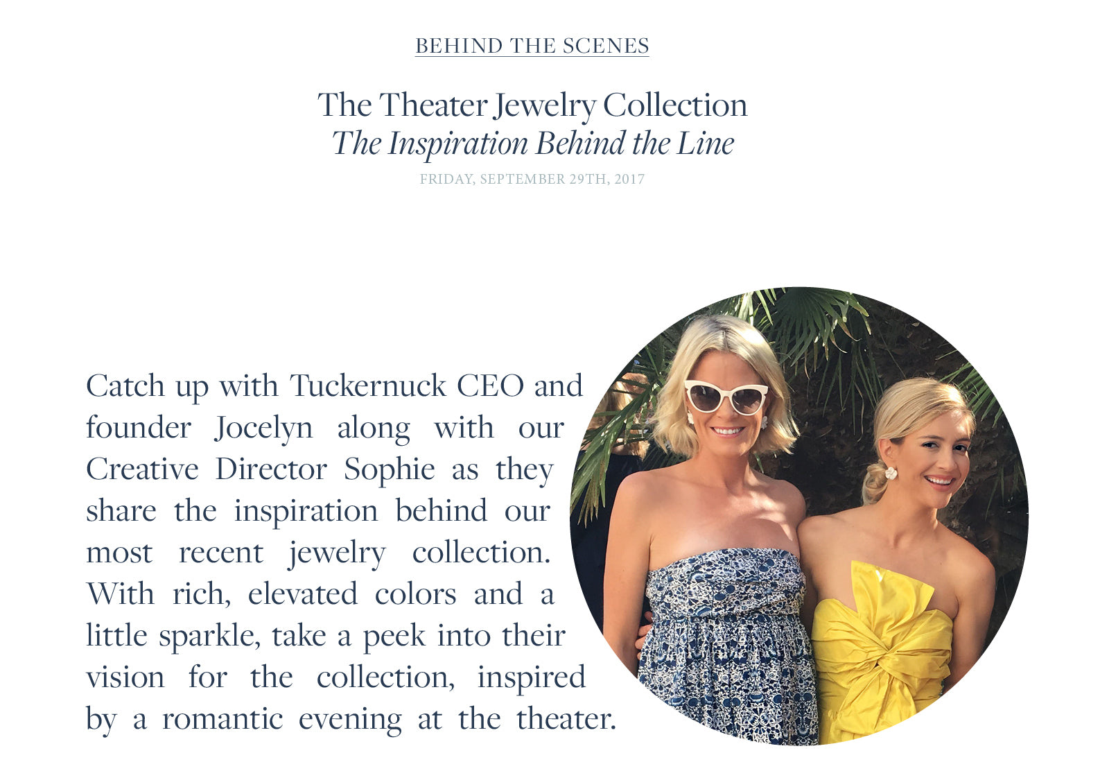 Catch up with Tuckernuck CEO and founder Jocelyn along with our Creative Director Sophie as they share the inspiration behind our most recent jewelry collection. With rich, elevated colors and a little sparkle, take a peek into their vision for the collection, inspired by a romantic evening at the theater.
