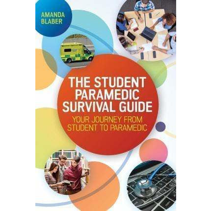 The Student Paramedic Survival Guide - Your Journey from Student to Paramedic