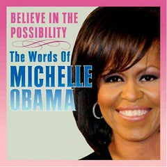Believe in the Possibility:  The Words of MICHELLE OBAMA