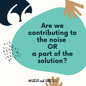 Are we contributing to the noise or a part of the solution?
