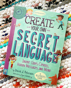 CREATE YOUR OWN SECRET LANGUAGE Invent Codes, Ciphers,  Hidden Messages, and More | David J. Peterson