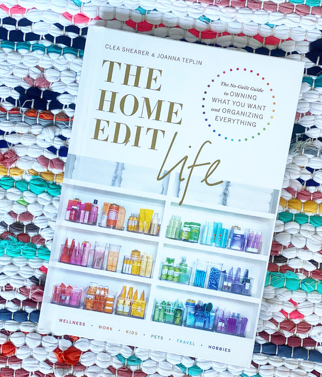 The Home Edit Life: The No-Guilt Guide to Owning What You Want and Organizing Everything | Clea Shearer