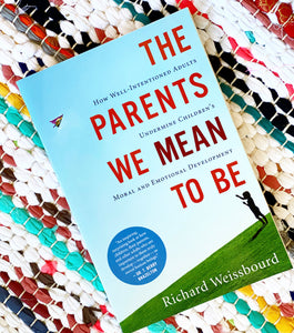The Parents We Mean to Be: How Well-Intentioned Adults Undermine Children's Moral and Emotional Development | Richard Weissbourd