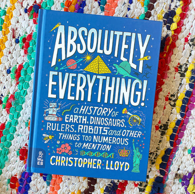Absolutely Everything!: A History of Earth, Dinosaurs, Rulers, Robots and Other Things Too Numerous to Mention | Christopher Lloyd