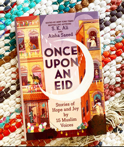 Once Upon an Eid: Stories of Hope and Joy by 15 Muslim Voices | S. K. Ali + Aisha Saeed