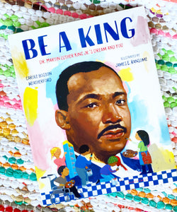 Be a King: Dr. Martin Luther King Jr.'s Dream and You | Carole Boston Weatherford
