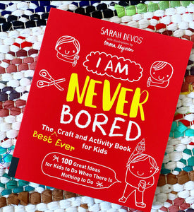 I Am Never Bored: The Best Ever Craft and Activity Book for Kids: 100 Great Ideas for Kids to Do When There Is Nothing to Do | Sarah Devos