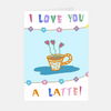 """I Love You A Latte!"" Greeting Card"