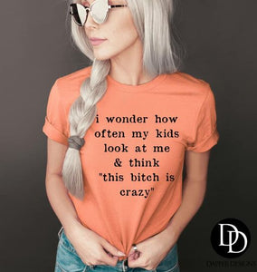"I wonder how often my kids look at me & think ""this bitch is crazy"""
