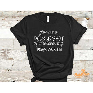 Give me a Double shot of whatever my dogs are on