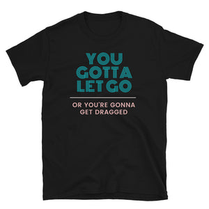 You Gotta Let Go Or You're Gonna Get Dragged - Short-Sleeve Unisex T-Shirt