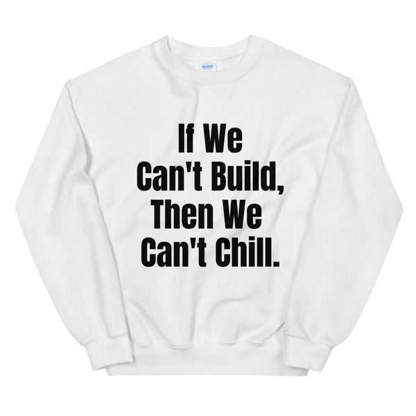 If We Can't Build, Then We Can't Chill Unisex Sweatshirt