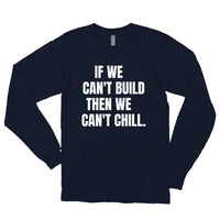 If We Can't Build, Then We Can't Chill Long Sleeve T-Shirt