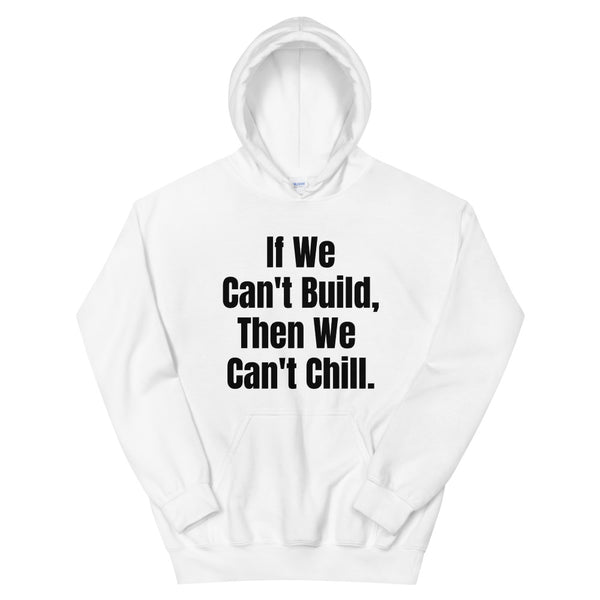 White If We Can't Build, Then We Can't Chill Unisex Hoodie