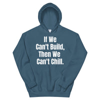 If We Can't Build, Then We Can't Chill Unisex Hoodie