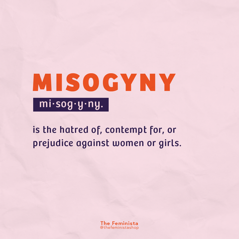 Feminist Term #1: Misogyny - the hatred of, contempt for, or prejudice against women or girls