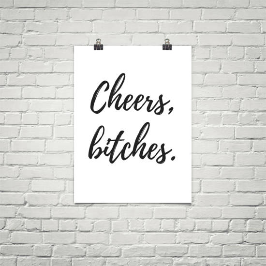 Cheers, Bitches. Printed poster