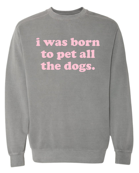 I Was Born To Pet All The Dogs Crewneck