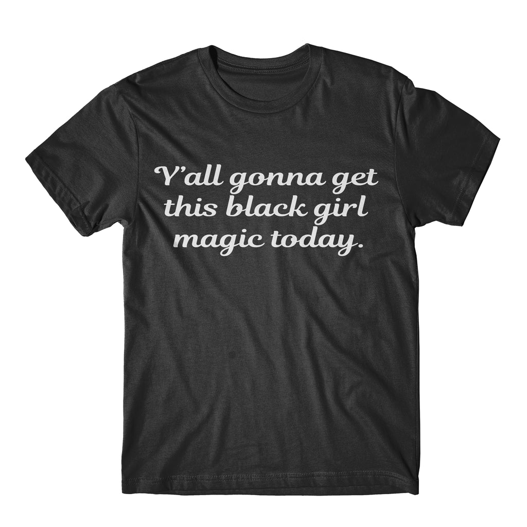 """Y'all Gonna Get This Black Girl Magic Today"" Tee"
