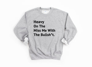 """Heavy On The Miss Me With The Bullsh*t"" Sweatshirt"