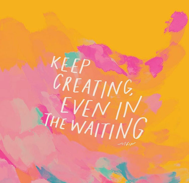 5 Tips to Keep Creating even in the Waiting