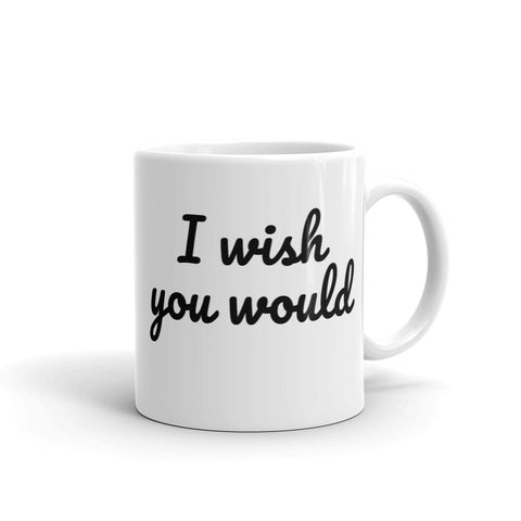 I Wish You Would, Coffee Mug - Shirts Be Like