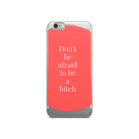 Don't Be Afraid to Be A Bitch iPhone Case