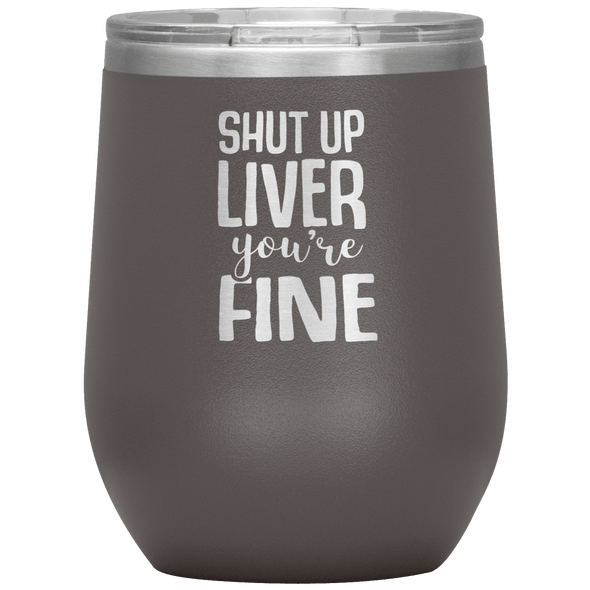 Shut Up Liver You're Fine Stemless Wine Tumbler Pewter - Tierra Bella