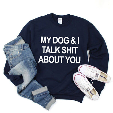 My Dog and I Talk Shit About You Sweatshirt - Tierra Bella