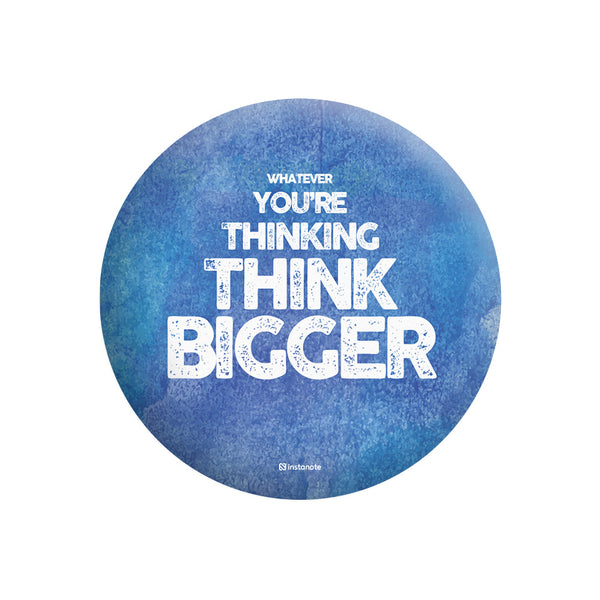 WHATEVER YOUR THINKING THINK BIGGER