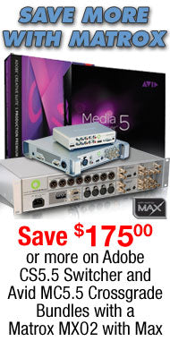 ATTN FINAL CUT USERS: CROSSGRADE WITH MATROX AND SAVE AN ADDITIONAL $175 OR MORE When you bundle a Matrox MXO2 with MAX