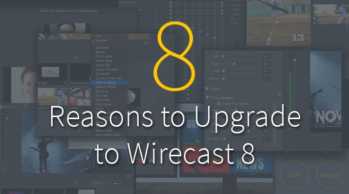 Top Eight Reasons to Upgrade to Wirecast 8