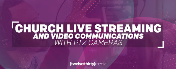 PTZOptics Guide to Worship Live Streaming with PTZ cameras