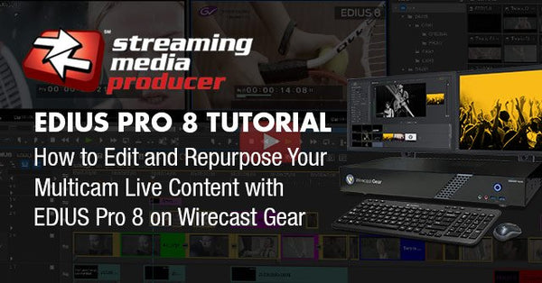 Streaming Media EDIUS Pro 8 Tutorial: How to Edit and Repurpose Your Multicam Live Content with EDIUS Pro 8 on Wirecast Gear