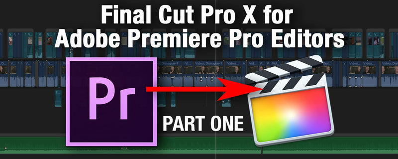 Final Cut Pro X Demistified for Adobe Premiere Pro Editors: Part 1