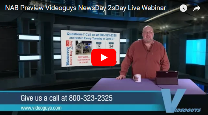 NAB Preview Videoguys NewsDay 2sDay Live Webinar