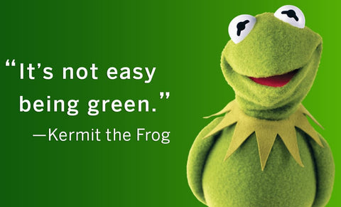 It's not easy being green- Kermit the frog