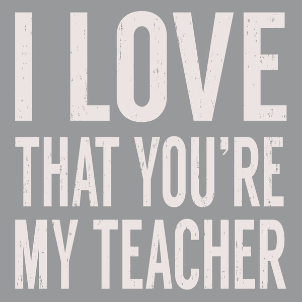 I Love That You're My Teacher - 6X6 Box Sign