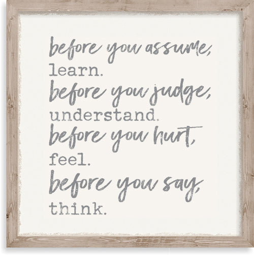 Before You Assume Learn Before You Judge Understand Before You Hurt Feel Before You Say Think - 10X10 Framed Wooden Sign