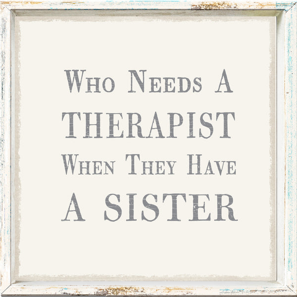 Who Needs A Therapist When They Have A Sister - 6X6 Framed sign
