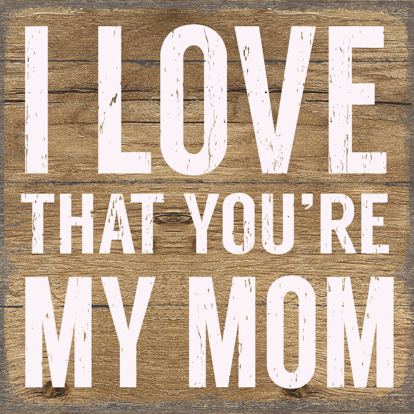 I Love That You're My Mom - 6X6 Pallet Wood Sign