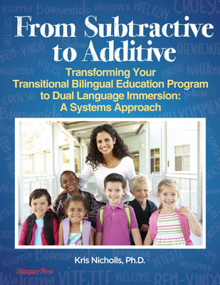 From Subtractive to Additive: Transforming Your Transitional Bilingual Education Program to Dual Language Immersion:  A Systems Approach