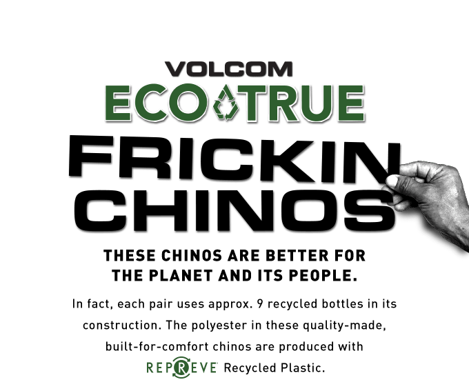 volcom eco-true frickin chinos these chinos are better for the planet and its people in fact each uses approx 9 recycled bottles in its construction the polyester in these quality made built for comfort chinos are produced with repreve recycled plastic