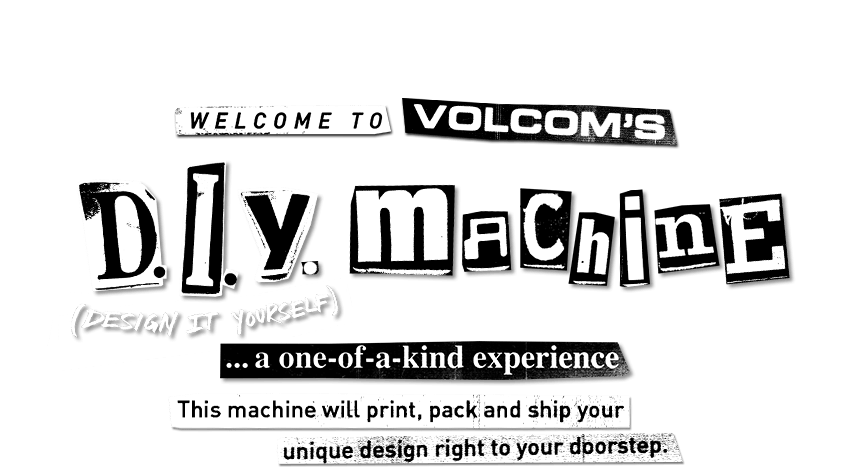 welcome to volcom's d.i.y. machine a one of a kind experience this machine will print, pack and ship your unique design right to your doorstep