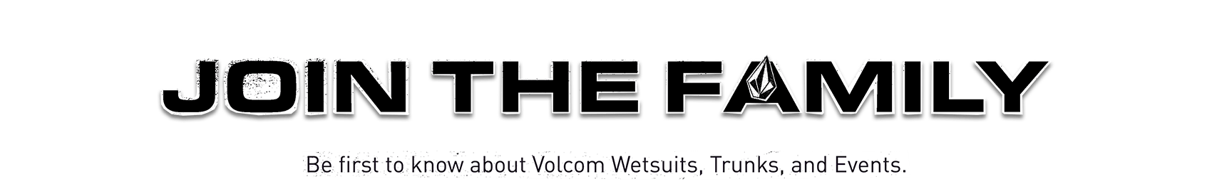 join the family be first to know about Volcom wetsuits trunks and events